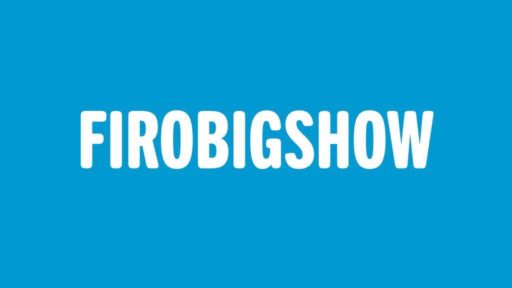FIROBIGSHOW