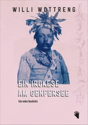 Willi Wottreng, «Ein Irokese am Genfersee. Eine wahre Geschichte». Bilger, 198 S.