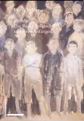 Pierre Felder «Für alle! Die Basler Volksschule seit ihren Anfängen»328 Seiten, Schwabe Verlag