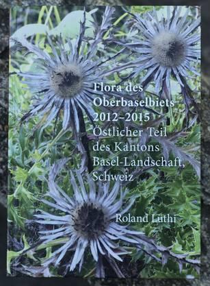 Flora des Oberbaselbiets 2012 - 2015 Von Roland Lüthi 848 Seiten, erhältlich im Buchhandel und beim Verlag des Kantons Baselland für 49 Franken