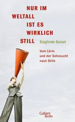 Sieglinde Geisel Nur im Weltall ist es wirklich still. Vom Lärm und der Sehnsucht nach Stille. Galiani- Verlag, 167 S., Fr. 25.–.