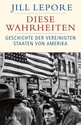 Jill Lepore Diese Wahrheiten. Geschichte der Vereinigten Staaten von Amerika C. H. Beck 2019