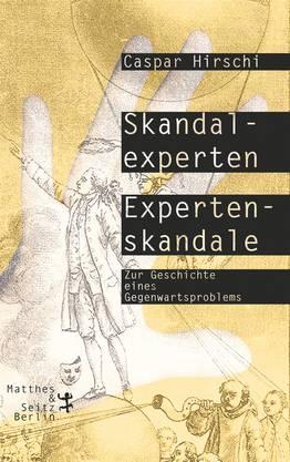 Caspar Hirschi Skandal-Experten – Experten-Skandale. Zur Geschichte eines Gegenwartsproblems. Matthes & Seitz, Berlin 2018. 399 S., Fr. 39.90.