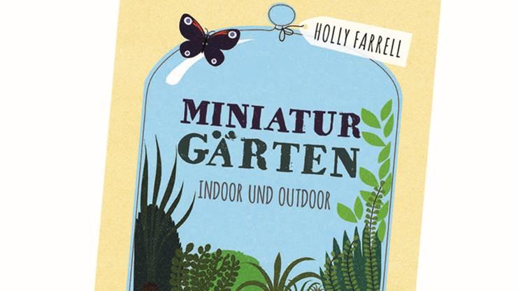 «Miniatur-Gärten», Holly Farrell, Haupt-Verlag, 144 S., Fr. 32.90.