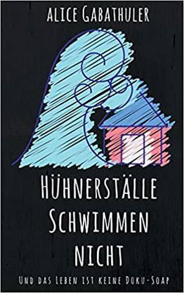 «Hühnerställe schwimmen nicht und das Leben ist keine Doku-Soap» von Alice Gabathuler, 188 Seiten. Books on Demand, 2018. ca. Fr. 14.90.