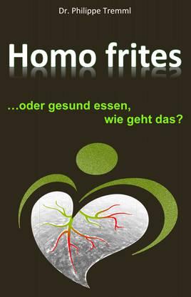 """Philippe Tremml: """"Homo frites… oder gesund essen, wie geht das?"""" 308 Seiten,CHF 21.90."""